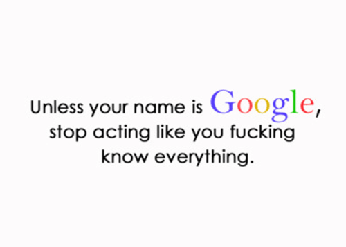 You Don't Know Everything, Unless You're Google