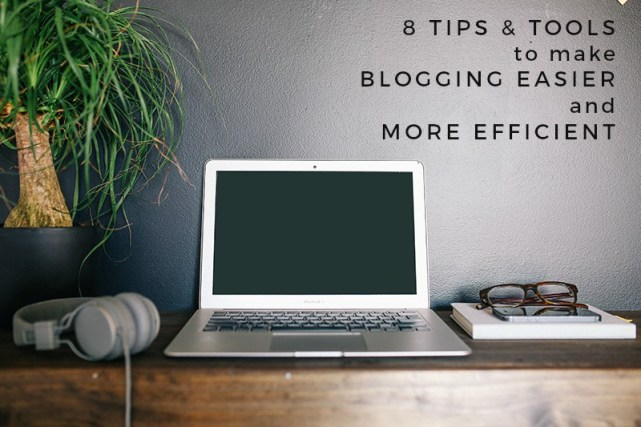 8 Tips + Tools to Make Blogging Easier and More Efficient