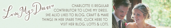 Charlotte is a regular contributor to Love My Dress, click here to visit Charlotte's own blog, 'Lotts & Lots'...