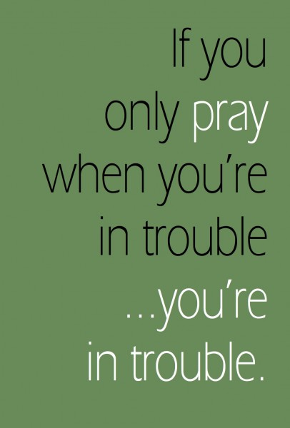 """If you only pray when you're in trouble, you're in trouble."" 
