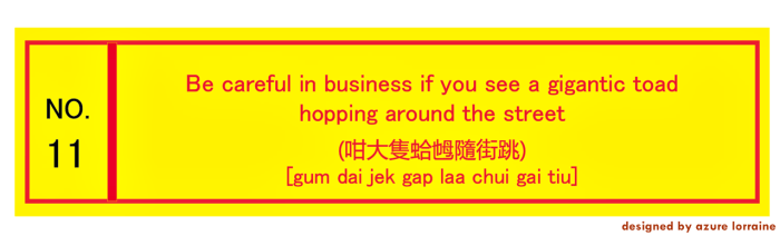 11. Things are not always what they seem. Be careful in business if you see a gigantic toad hopping around the street. (咁大隻蛤乸隨街跳) [gum dai jek gap lá chui gai tiu]