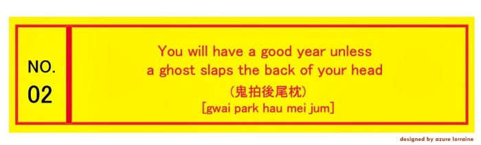 2. You will have a good year unless a ghost slaps the back of your head (鬼拍後尾枕) [gwai park hau mei jum]