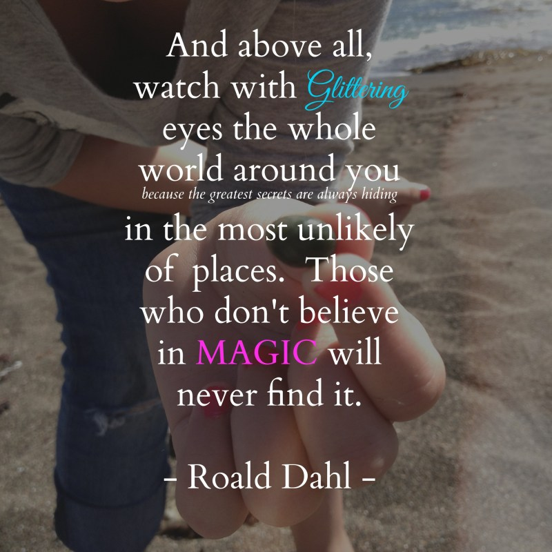 Those who don't believe in MAGIC will never find it. - Roald Dahl -
