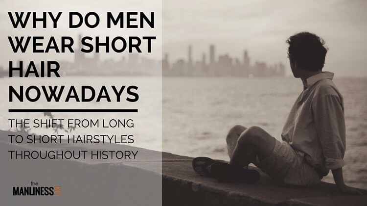 Why Do Men Wear Short Hair Nowadays?  The Shift From Long To Short Hairstyles Throughout History
