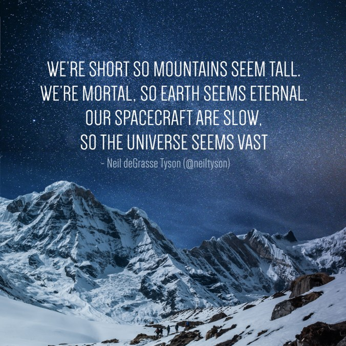 We're short so Mountains seem tall. We're mortal, so Earth seems eternal. Our spacecraft are slow, so the Universe seems vast - Neil deGrasse Tyson