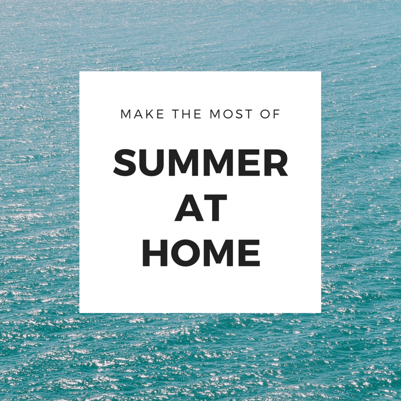 How to make the most of summer at home