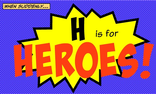 H is for Heroes - A to Z Challenge