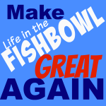 It's time to make Life in the Fishbowl great again!