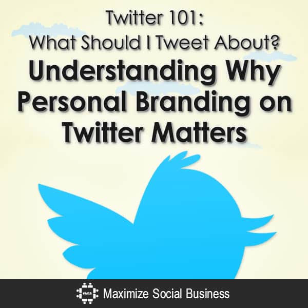 Twitter-101-What-Should-I-Tweet-About-Understanding-Why-Personal-Branding-on-Twitter-Matters-V1 copy