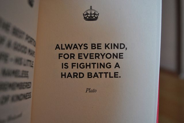 Always try to be kind. You never know what battle someone is silently fighting