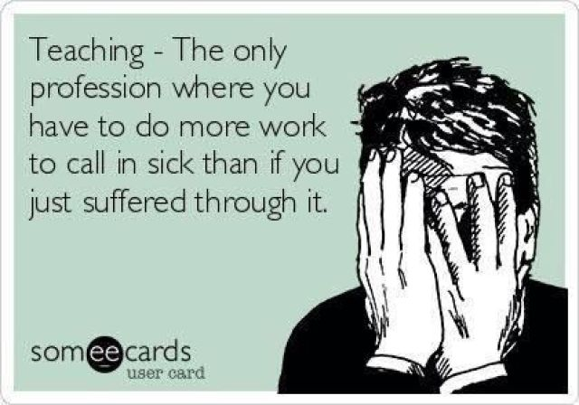 Now, that is why so many teachers never take a sick day!