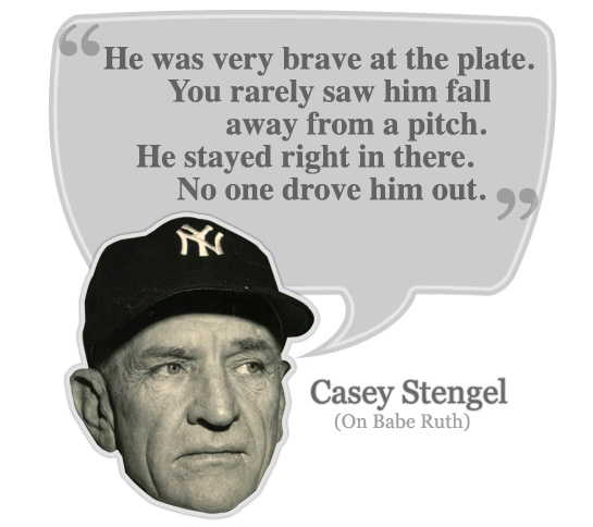 He (Babe Ruth) was very brave at the plate. You rarely saw him fall away from a pitch. He stayed right in there. No one drove him out.