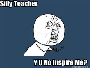 teacher y u no inspire me