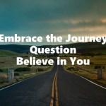 Embrace the Journey, Question, Believe in You
