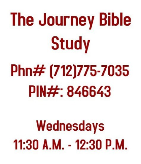 The Journey Bible Study Phone # (712)775-7035 PIN#: 846643 Wednesdays 11:30 A.M. - 12:30 P.M.