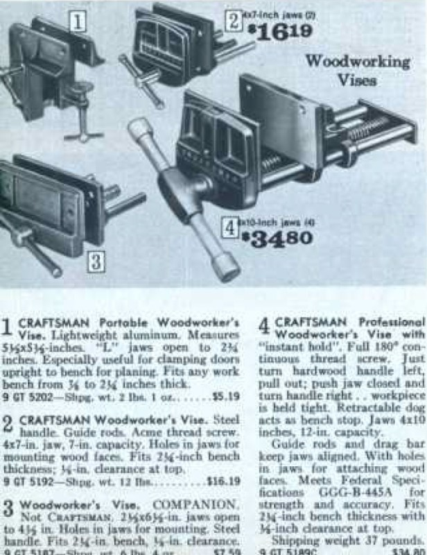 My vise is #2 in the photo from the 1972-1973 Craftsman catalog. Craftsman Woodworker's Vise. Steel handle. Guide rods. Acme thread screw. 4x7-in. jaw, 7-in. capacity. Holes in jaws for mounting wood faces. Fits 2-1/4-inch bench thickness; 1/2-in clearance at top. Shipping weight 12 lbs. $16.19.