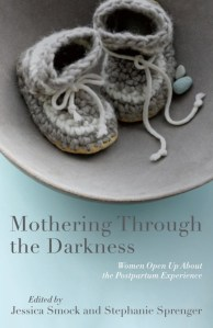 """Mothering Through the Darkness: Women Open Up About the Postpartum Experience,"" edited by Jessica Smock & Stephanie Sprenger"