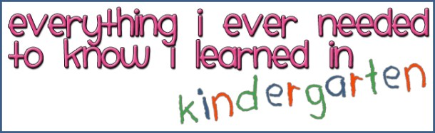 Everything I ever needed to know I learned in kindergarten