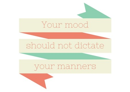 your mood should not dictate your manners