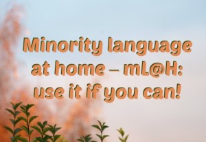 Minority language at home – mL@H: use it if you can!