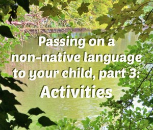 Passing on a non-native language to your child, part 3: Activities