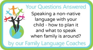 Q&A: Speaking a non-native language with your child - how to plan it and what to speak when family is around?