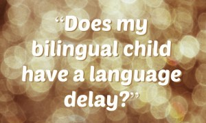 """""""Does my bilingual child have a language delay?"""""""