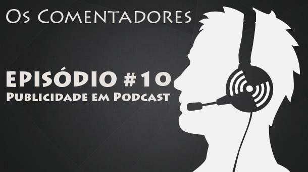 Os Comentadores #10 – Publicidade em Podcast
