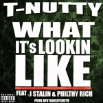 T-NUTTY – WHAT ITS LOOKIN LIKE ft. J. STALIN & PHILTHY RICH