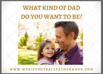 Permalink to: What kind of Dad do you want to be?