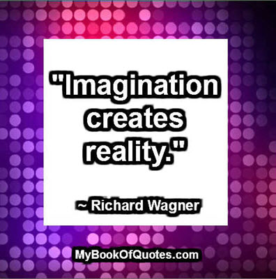 """Imagination creates reality."" ~ Richard Wagner"