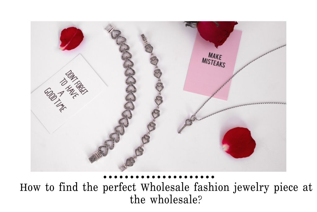 How to find the perfect Wholesale fashion jewelry piece at the wholesale?