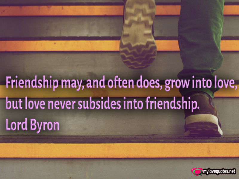 Quotes About Friendship Blossoming Into Love : Friendship may grow into love but never subsides