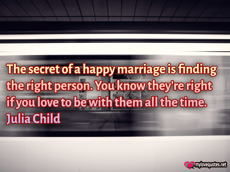 Finding the right person is the secret of a happy marriage * MyLoveQuotes.net...