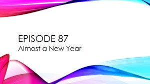 Episode 87 – Almost a New Year