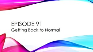 Episode 91 – Getting Back to Normal