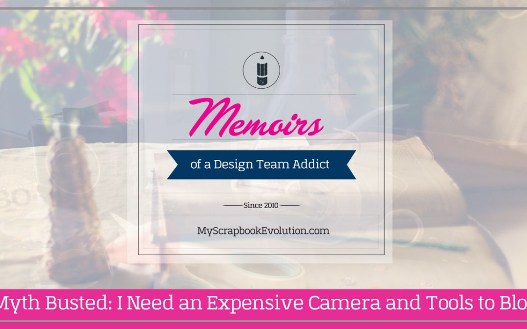 Myth Busted: I Need an Expensive Camera and Tools to Blog