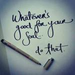 whatever's good for your soul