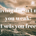 Forgiving doesn't make you weak; it sets you free