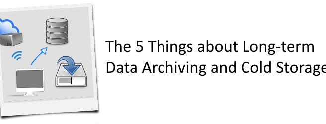 The 5 Things you should know about Long-term Data Archiving and Cold Storage