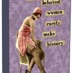 Well Behaved Women Rarely Make History shelf sitter