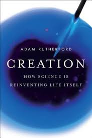 creation_how_science_is_reinventing_life_itself_by_adam_rutherford