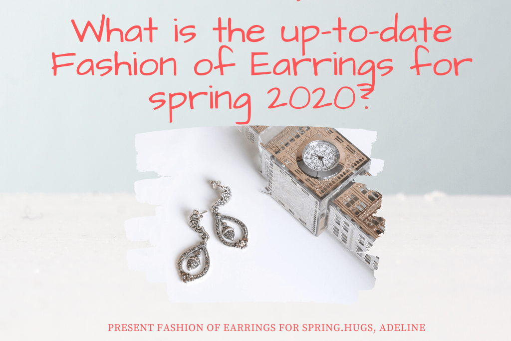 What is the up-to-date Fashion of Earrings for spring 2020?