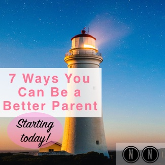 7 Ways You Can Be a Better Parent–Starting Today!