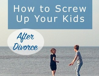 How to Screw Up Your Kids After Divorce