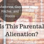 Madonna, Guy Ritchie, and Rocco–Is This Parental Alienation?