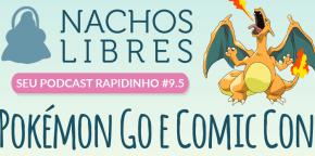 Nachos Libres 9.5 – Pokémon Go e ComicCon