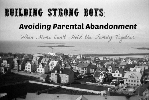Building Strong Boys: Avoiding Parental Abandonment