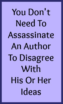 You don't need to assassinate an author to disagree with his or her ideas.