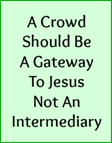 A crowd should be a gateway to Jesus not an intermediary.